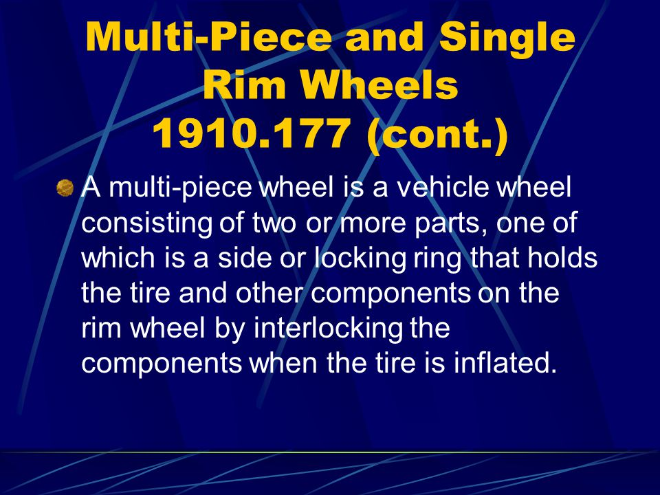 Multi-Piece and Single Rim Wheels 1910.177 (cont.) A multi-piece wheel is a vehicle wheel consisting of two or more parts, one of which is a side or l