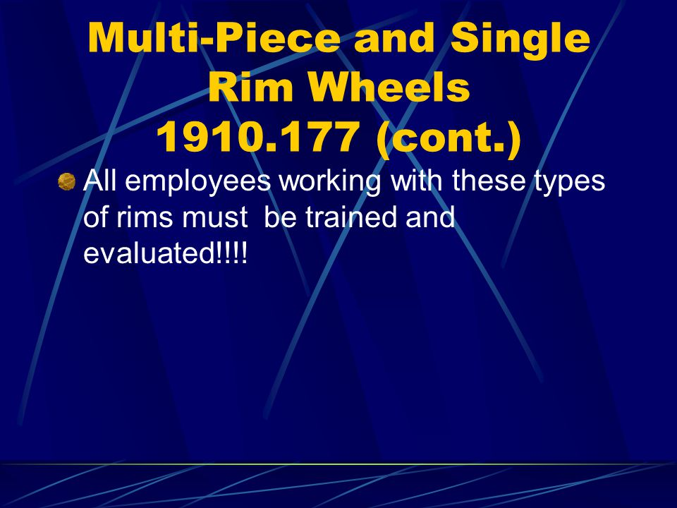 Multi-Piece and Single Rim Wheels 1910.177 (cont.) All employees working with these types of rims must be trained and evaluated!!!!