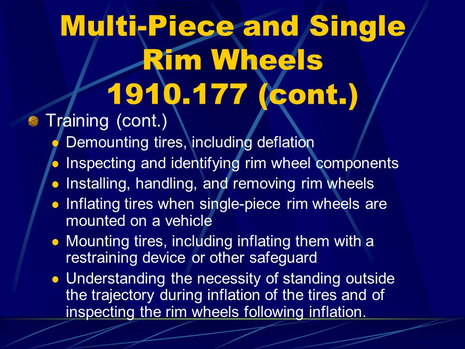 Multi-Piece and Single Rim Wheels 1910.177 (cont.) Training (cont.) Demounting tires, including deflation Inspecting and identifying rim wheel compone