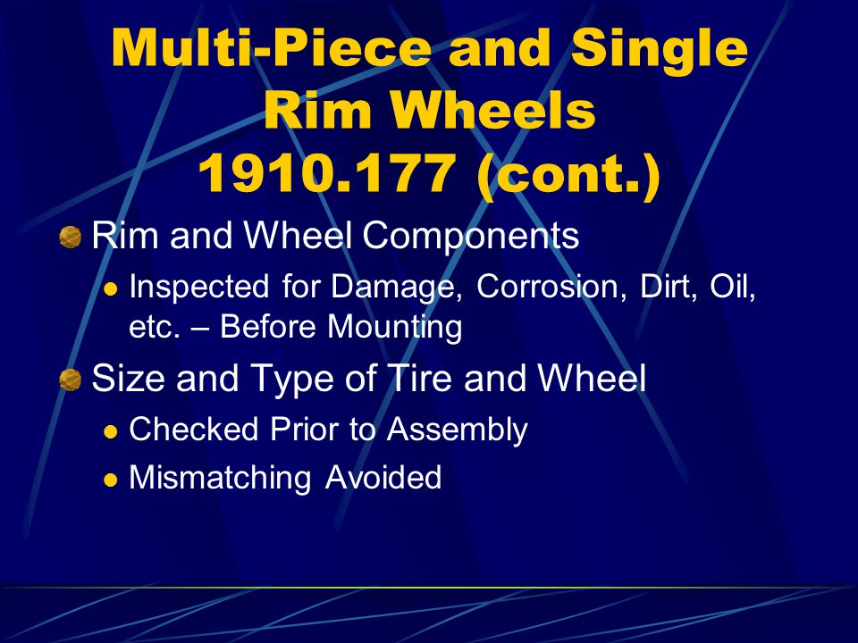 Multi-Piece and Single Rim Wheels 1910.177 (cont.) Rim and Wheel Components Inspected for Damage, Corrosion, Dirt, Oil, etc. – Before Mounting Size an