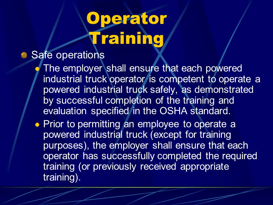 Operator Training Safe operations The employer shall ensure that each powered industrial truck operator is competent to operate a powered industrial t