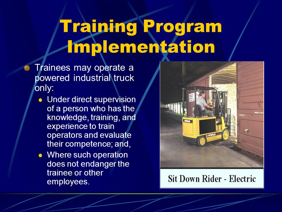 Training Program Implementation Trainees may operate a powered industrial truck only: Under direct supervision of a person who has the knowledge, trai