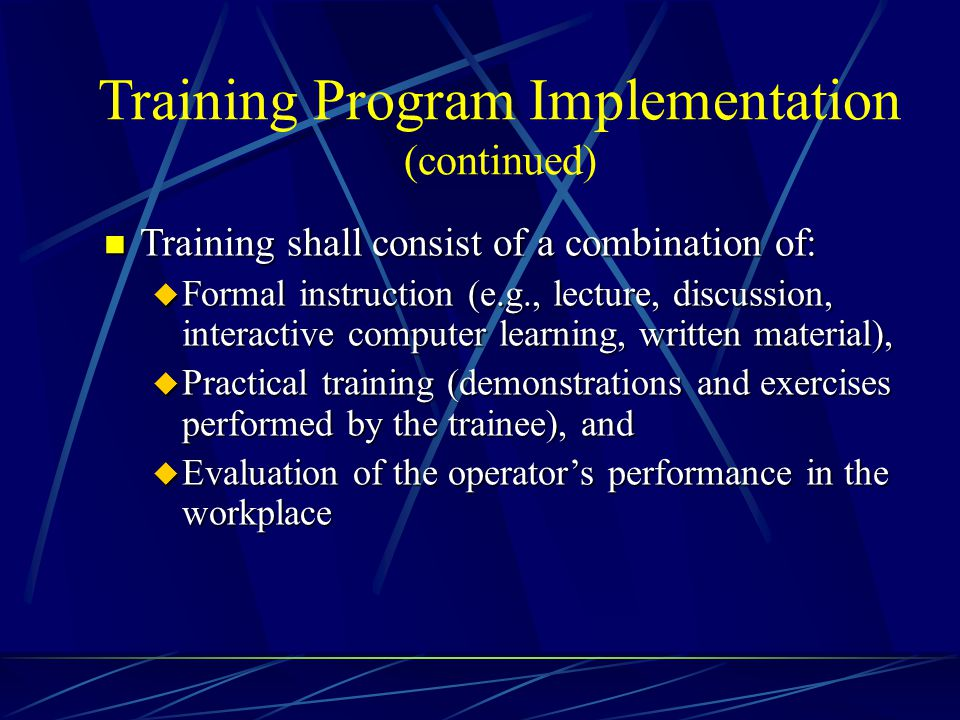 Training Program Implementation (continued) n Training shall consist of a combination of: u Formal instruction (e.g., lecture, discussion, interactive
