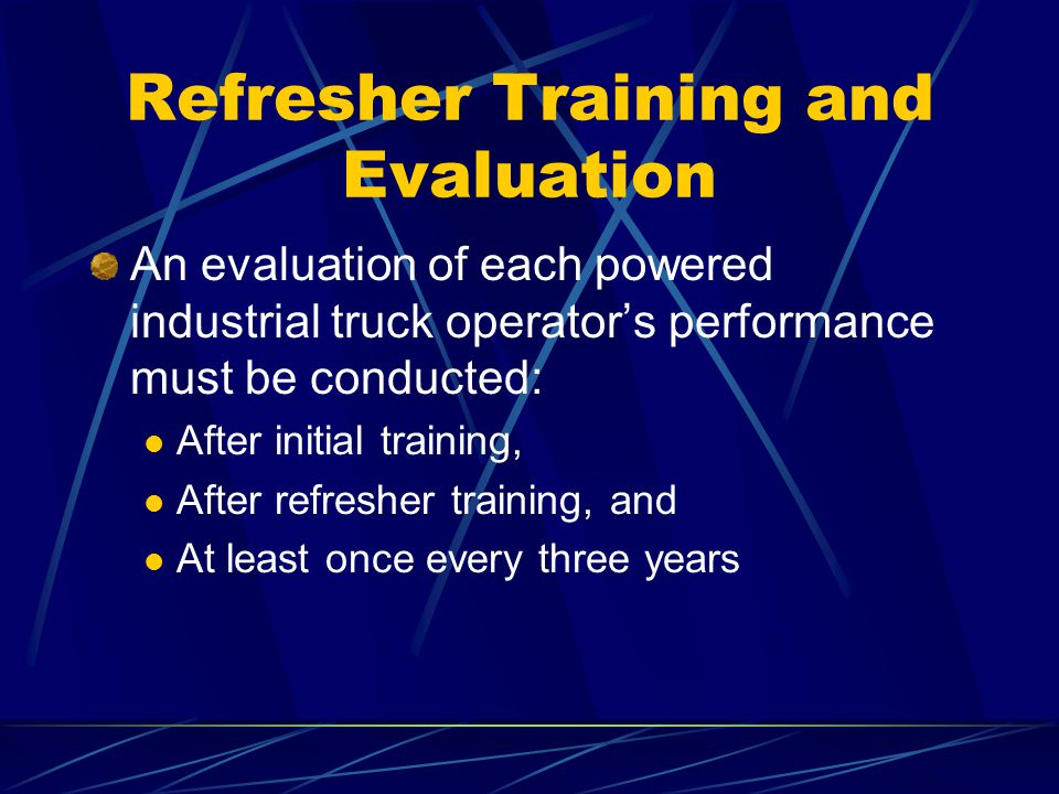 Refresher Training and Evaluation An evaluation of each powered industrial truck operators performance must be conducted: After initial training, Afte