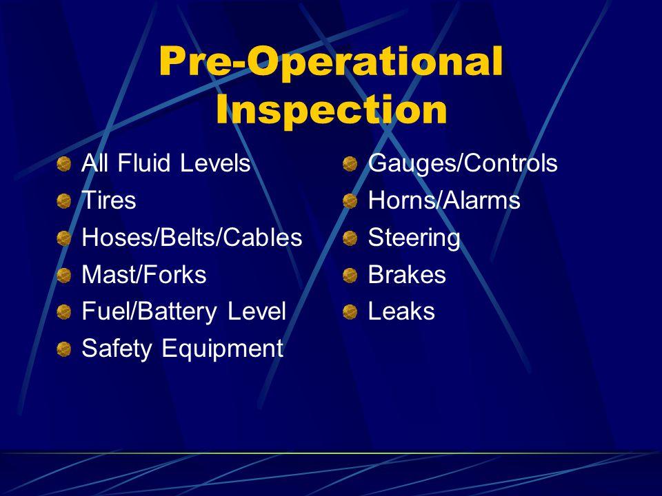 Pre-Operational Inspection All Fluid Levels Tires Hoses/Belts/Cables Mast/Forks Fuel/Battery Level Safety Equipment Gauges/Controls Horns/Alarms Steer