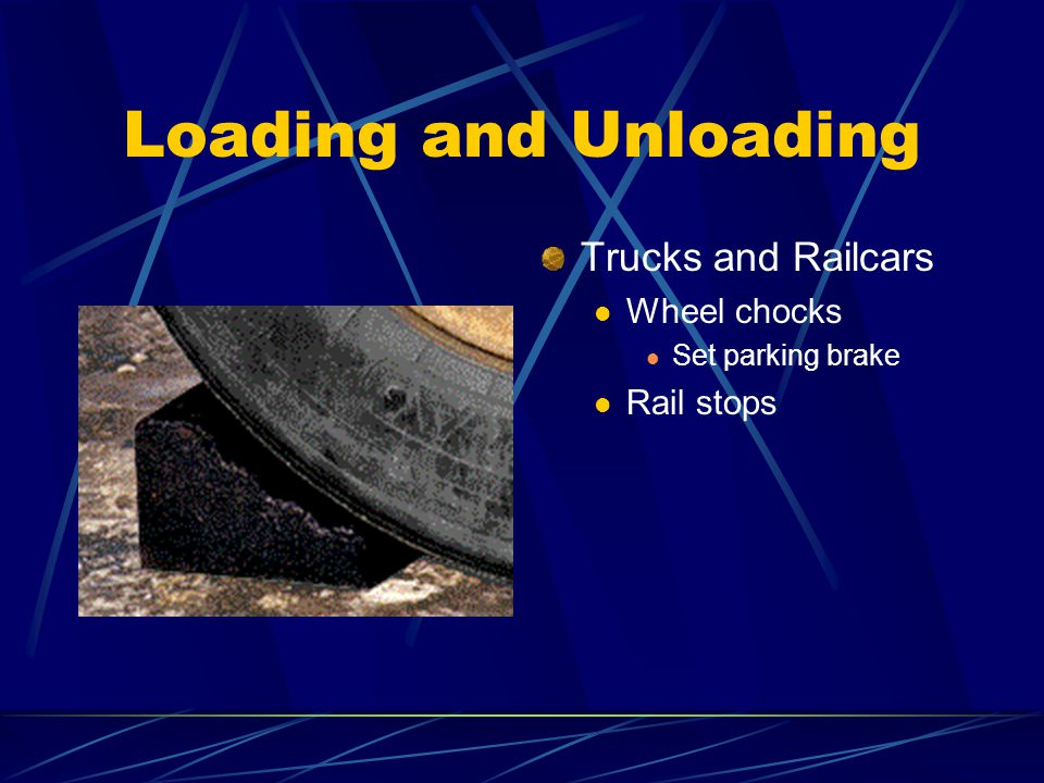 Loading and Unloading Trucks and Railcars Wheel chocks Set parking brake Rail stops