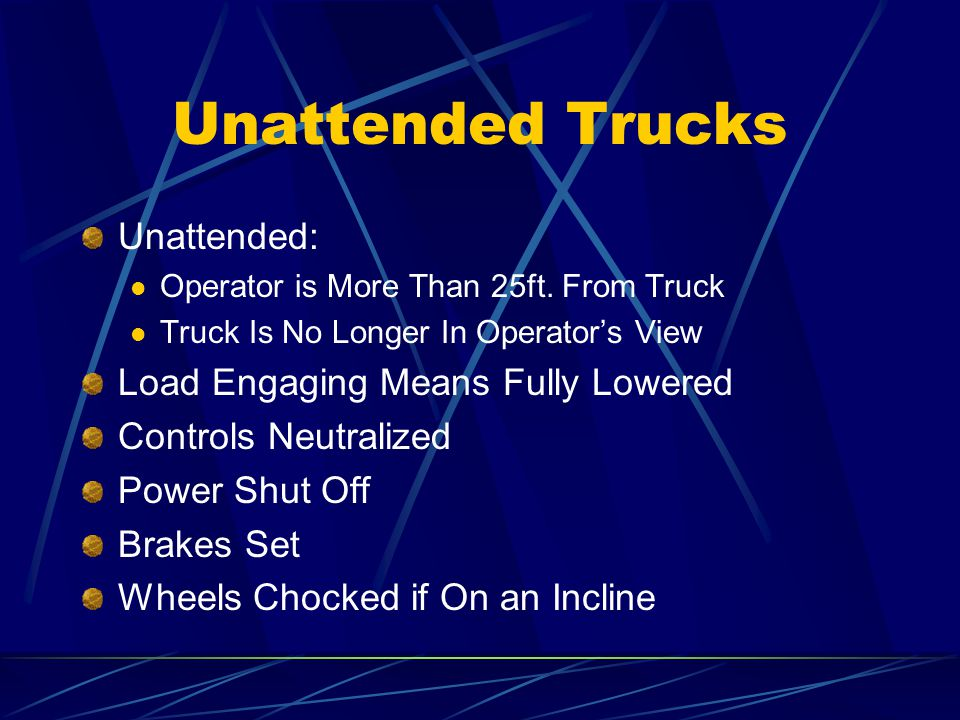 Unattended Trucks Unattended: Operator is More Than 25ft. From Truck Truck Is No Longer In Operators View Load Engaging Means Fully Lowered Controls N