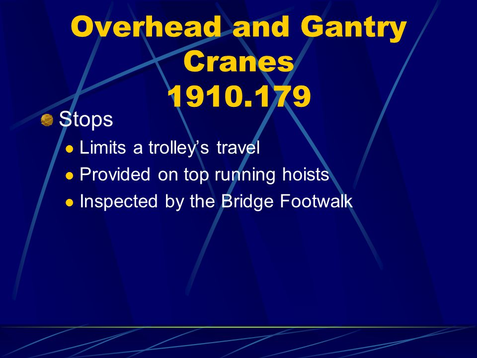 Overhead and Gantry Cranes 1910.179 Stops Limits a trolleys travel Provided on top running hoists Inspected by the Bridge Footwalk