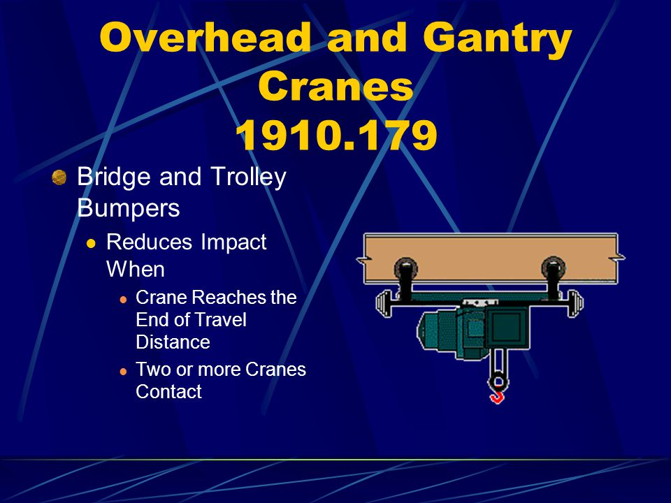 Overhead and Gantry Cranes 1910.179 Bridge and Trolley Bumpers Reduces Impact When Crane Reaches the End of Travel Distance Two or more Cranes Contact
