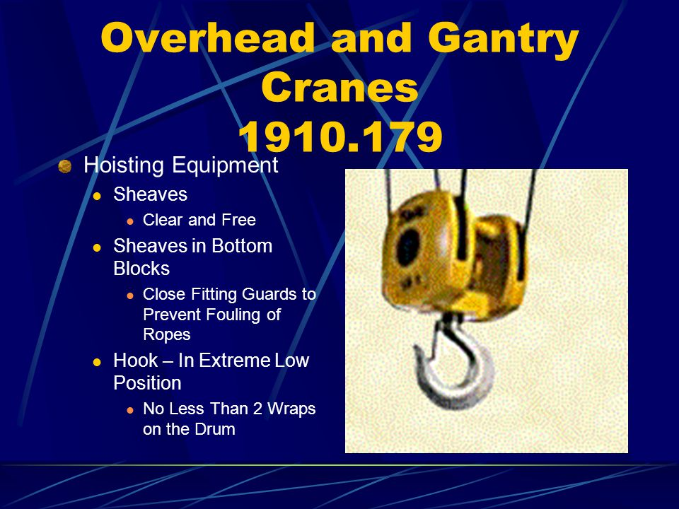 Overhead and Gantry Cranes 1910.179 Hoisting Equipment Sheaves Clear and Free Sheaves in Bottom Blocks Close Fitting Guards to Prevent Fouling of Rope