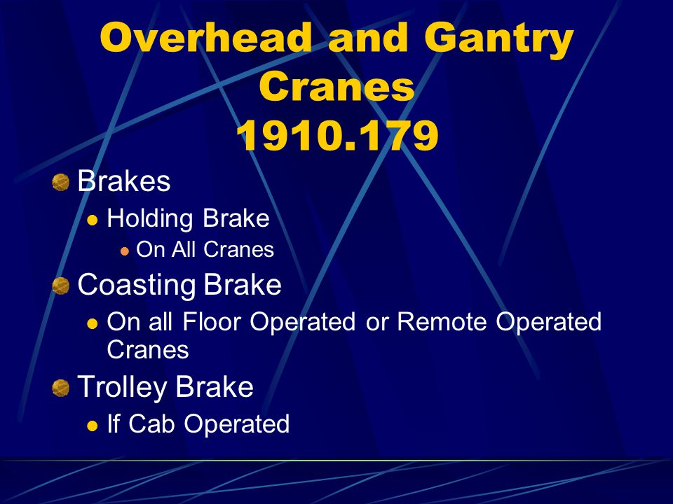 Overhead and Gantry Cranes 1910.179 Brakes Holding Brake On All Cranes Coasting Brake On all Floor Operated or Remote Operated Cranes Trolley Brake If