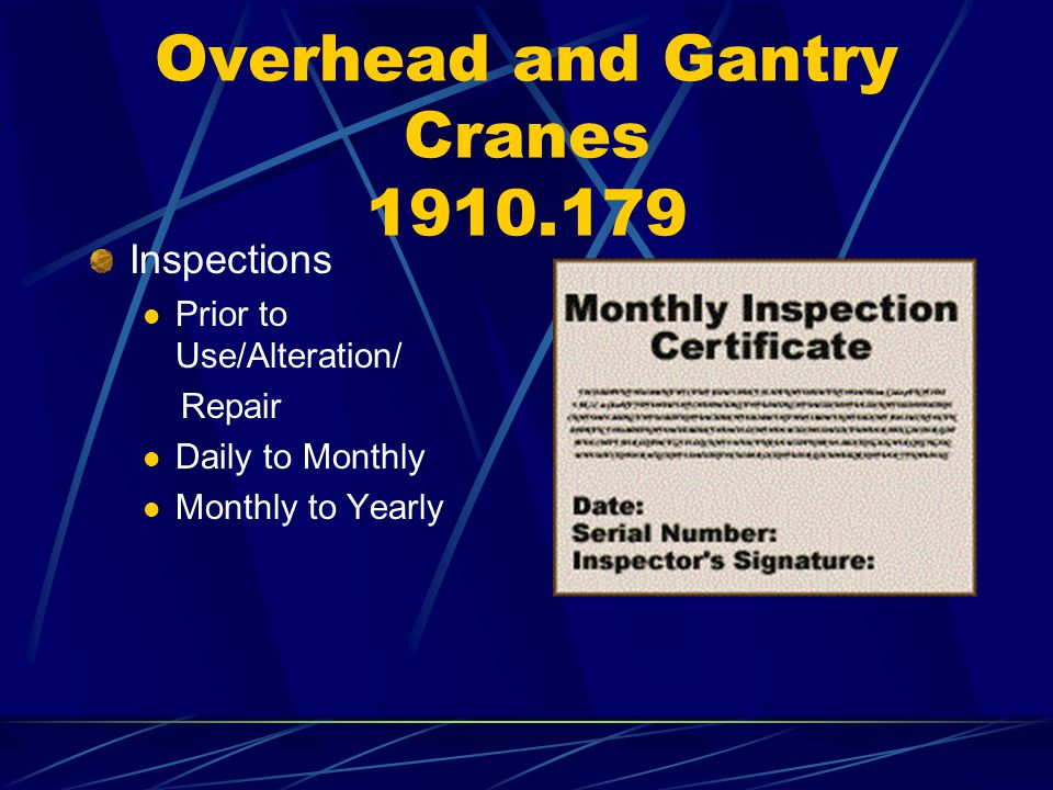 Overhead and Gantry Cranes 1910.179 Inspections Prior to Use/Alteration/ Repair Daily to Monthly Monthly to Yearly