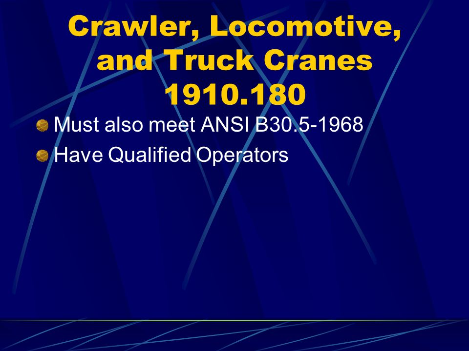 Crawler, Locomotive, and Truck Cranes 1910.180 Must also meet ANSI B30.5-1968 Have Qualified Operators