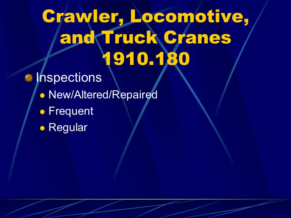 Crawler, Locomotive, and Truck Cranes 1910.180 Inspections New/Altered/Repaired Frequent Regular