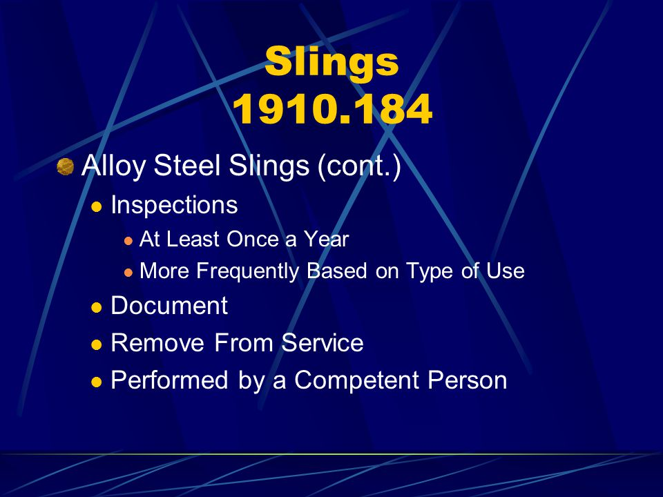 Slings 1910.184 Alloy Steel Slings (cont.) Inspections At Least Once a Year More Frequently Based on Type of Use Document Remove From Service Performe