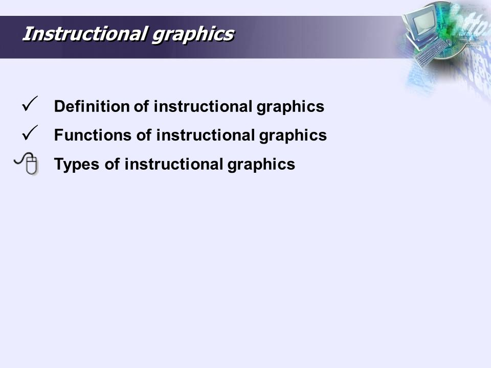 Types of instructional graphics Instructional graphics can be classified as: Representational graphics: closely resemble the object(s) they depict.