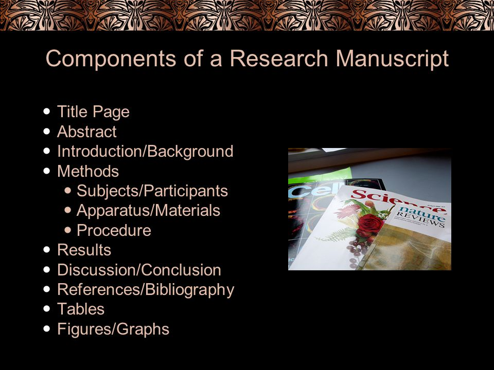 Components of a Research Manuscript Title Page Abstract Introduction/Background Methods Subjects/Participants Apparatus/Materials Procedure Results Discussion/Conclusion References/Bibliography Tables Figures/Graphs