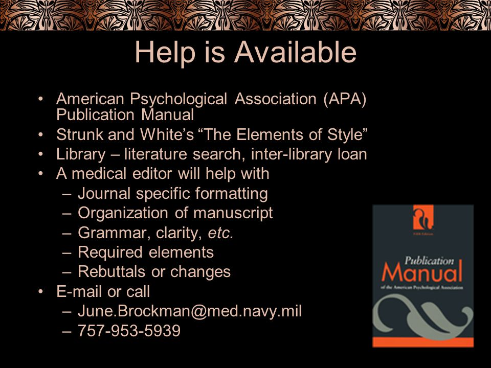 Help is Available American Psychological Association (APA) Publication Manual Strunk and Whites The Elements of Style Library – literature search, inter-library loan A medical editor will help with –Journal specific formatting –Organization of manuscript –Grammar, clarity, etc.