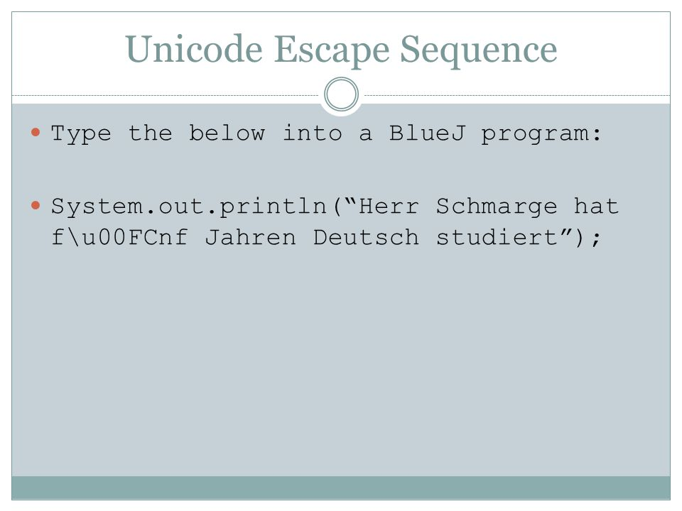 Unicode Escape Sequence Type the below into a BlueJ program: System.out.println(Herr Schmarge hat f\u00FCnf Jahren Deutsch studiert);
