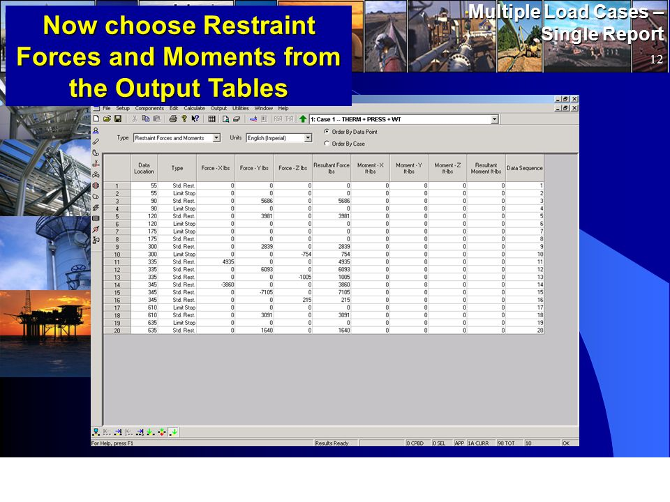 www.pipingsolutions.com TRIFLEX ® Windows Multiple Load Cases – Single Report 12 Now choose Restraint Forces and Moments from the Output Tables