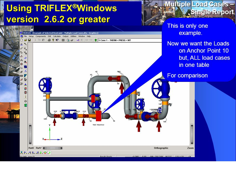 www.pipingsolutions.com TRIFLEX ® Windows Multiple Load Cases – Single Report 3 Using version 2.6.2 or greater Using TRIFLEX ® Windows version 2.6.2 or greater This is only one example.