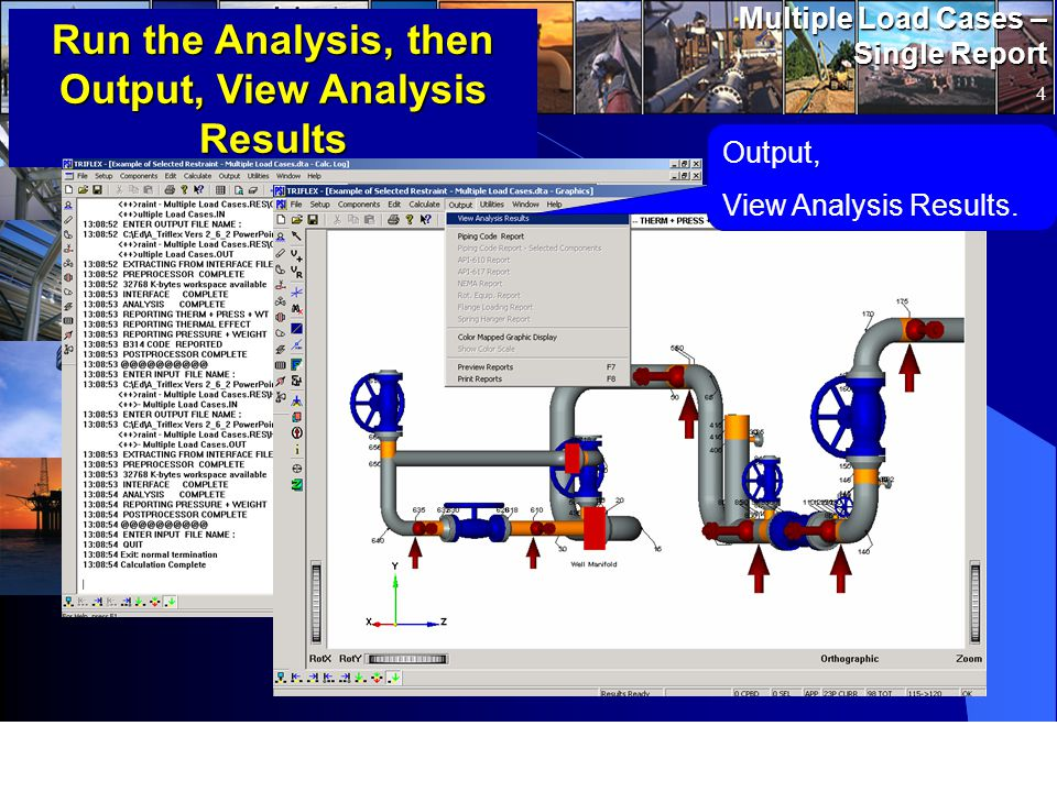 www.pipingsolutions.com TRIFLEX ® Windows Multiple Load Cases – Single Report 4 Run the Analysis, then Output, View Analysis Results Output, View Analysis Results.