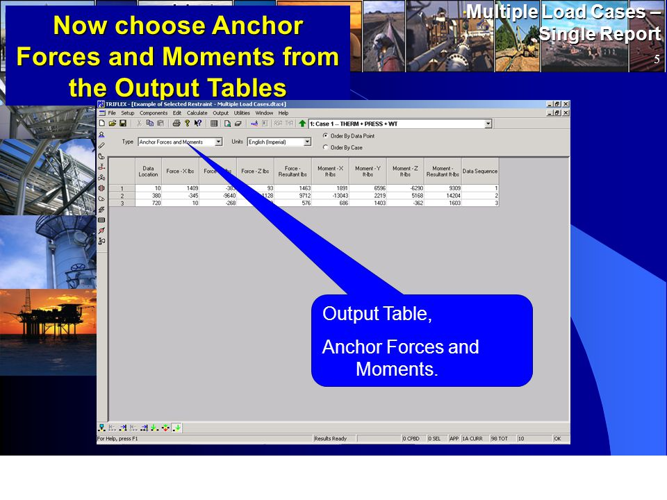 www.pipingsolutions.com TRIFLEX ® Windows Multiple Load Cases – Single Report 5 Now choose Anchor Forces and Moments from the Output Tables Output Table, Anchor Forces and Moments.