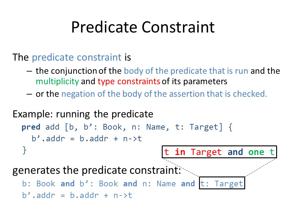 Predicate Constraint The predicate constraint is – the conjunction of the body of the predicate that is run and the multiplicity and type constraints of its parameters – or the negation of the body of the assertion that is checked.