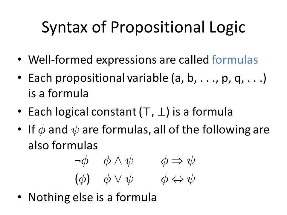 Syntax of Propositional Logic Well-formed expressions are called formulas Each propositional variable (a, b,..., p, q,...) is a formula Each logical constant (, ) is a formula If Á and à are formulas, all of the following are also formulas ¬ Á Á Æ Ã Á ) à ( Á ) Á Ç Ã Á, à Nothing else is a formula