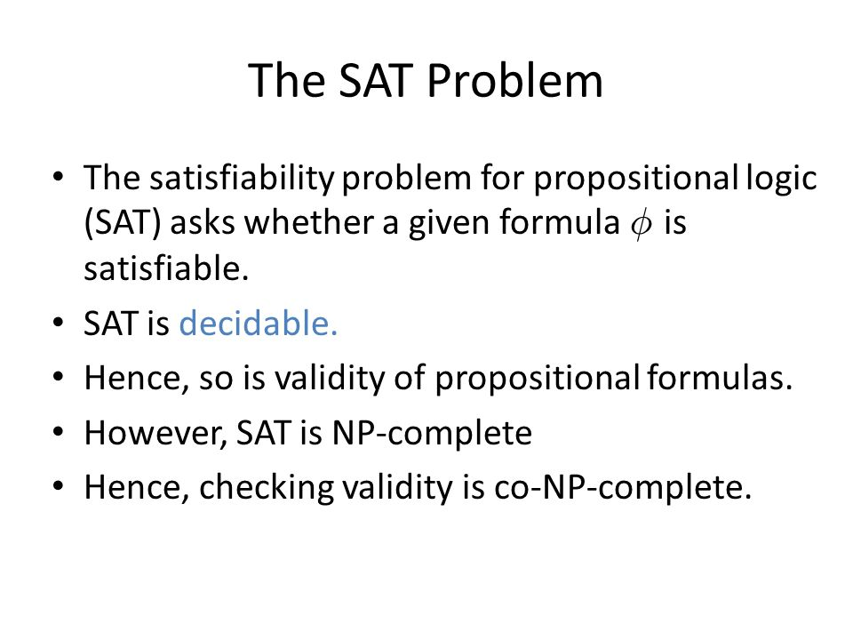 The SAT Problem The satisfiability problem for propositional logic (SAT) asks whether a given formula Á is satisfiable.