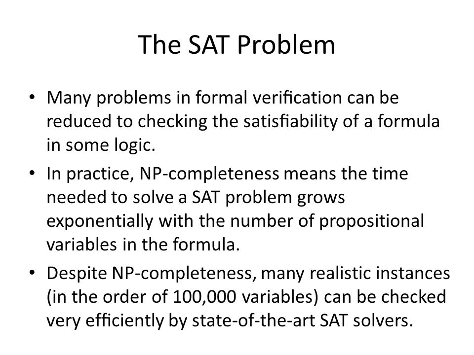 The SAT Problem Many problems in formal verication can be reduced to checking the satisability of a formula in some logic.