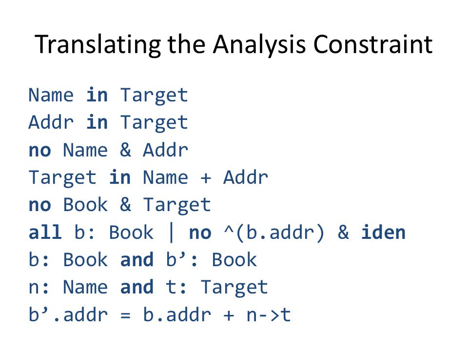 Translating the Analysis Constraint Name in Target Addr in Target no Name & Addr Target in Name + Addr no Book & Target all b: Book | no ^(b.addr) & iden b: Book and b: Book n: Name and t: Target b.addr = b.addr + n->t