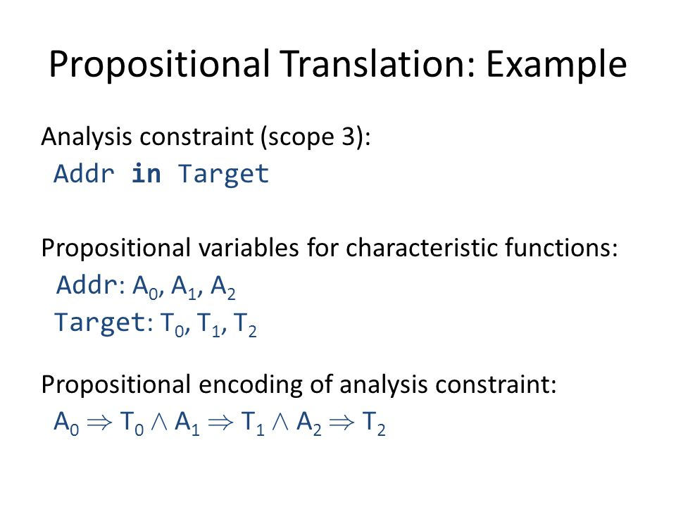 Propositional Translation: Example Analysis constraint (scope 3): Addr in Target Propositional variables for characteristic functions: Addr : A 0, A 1, A 2 Target : T 0, T 1, T 2 Propositional encoding of analysis constraint: A 0 ) T 0 Æ A 1 ) T 1 Æ A 2 ) T 2
