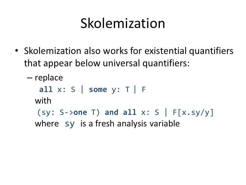 Skolemization Skolemization also works for existential quantifiers that appear below universal quantifiers: – replace all x: S | some y: T | F with (sy: S->one T) and all x: S | F[x.sy/y] where sy is a fresh analysis variable