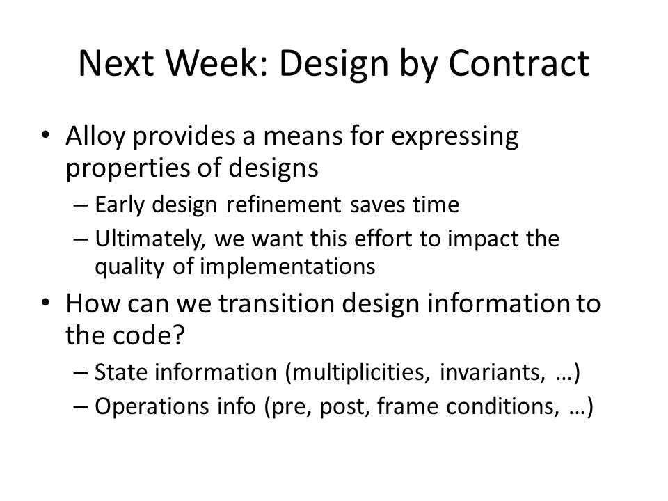 Next Week: Design by Contract Alloy provides a means for expressing properties of designs – Early design refinement saves time – Ultimately, we want this effort to impact the quality of implementations How can we transition design information to the code.