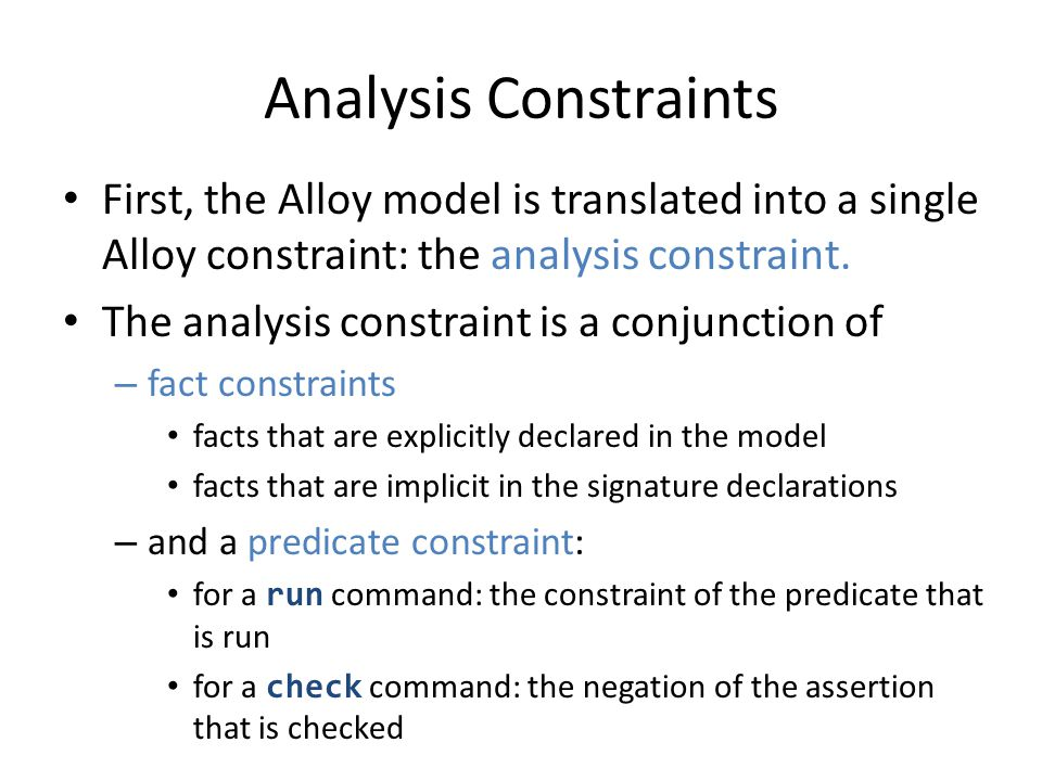 Analysis Constraints: Example module addressBook abstract sig Target {} sig Addr, Name extends Target {} sig Book {addr: Name->Target} fact Acyclic {all b: Book | no ^(b.addr) & iden} pred add [b, b: Book, n: Name, t: Target] { b.addr = b.addr + n->t } run add for 3 but 2 Book