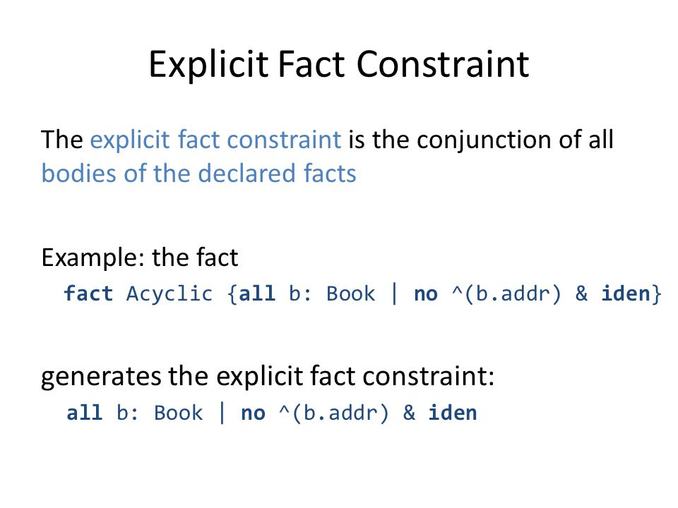 Explicit Fact Constraint The explicit fact constraint is the conjunction of all bodies of the declared facts Example: the fact fact Acyclic {all b: Book | no ^(b.addr) & iden} generates the explicit fact constraint: all b: Book | no ^(b.addr) & iden