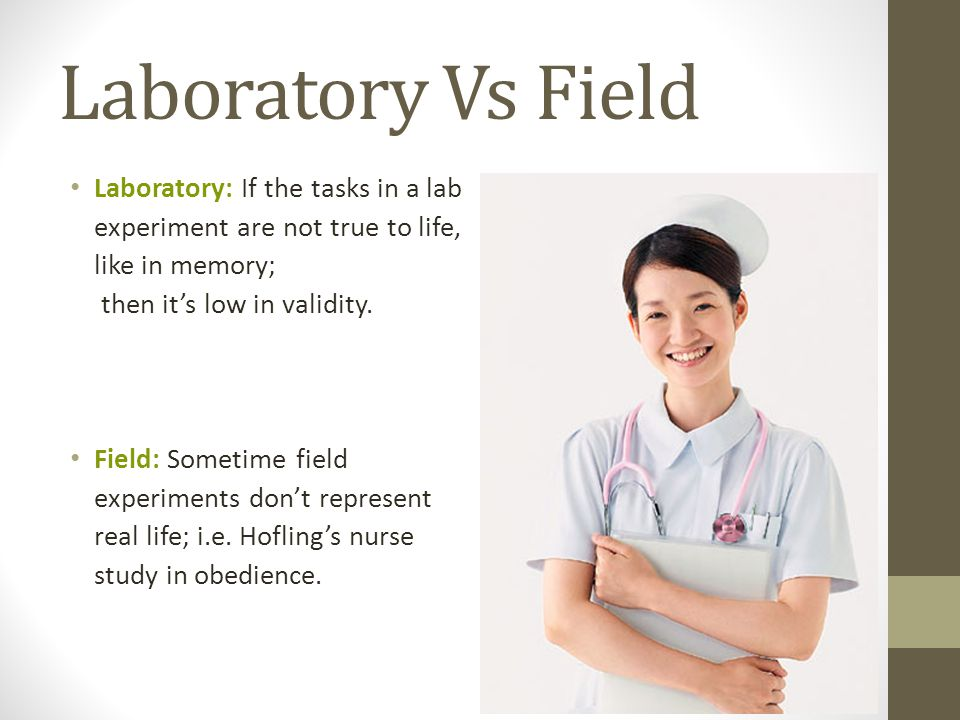Laboratory Vs Field Laboratory: If the tasks in a lab experiment are not true to life, like in memory; then its low in validity.