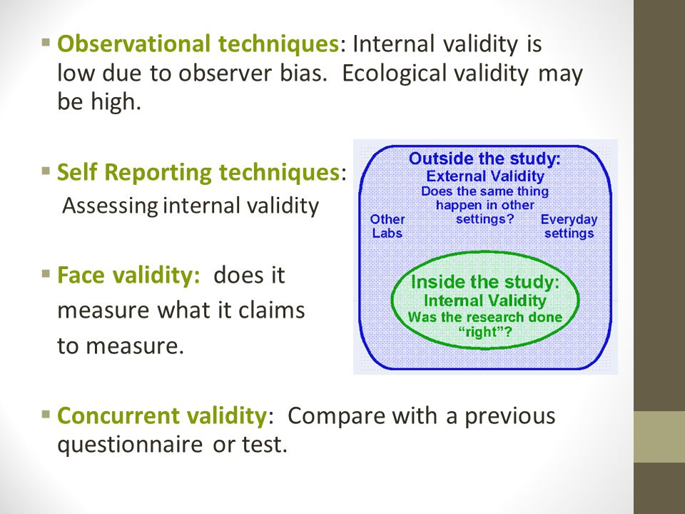 Observational techniques: Internal validity is low due to observer bias.