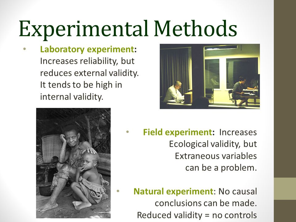 Experimental Methods Laboratory experiment: Increases reliability, but reduces external validity.