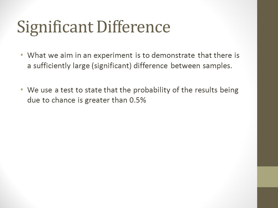 Significant Difference What we aim in an experiment is to demonstrate that there is a sufficiently large (significant) difference between samples.