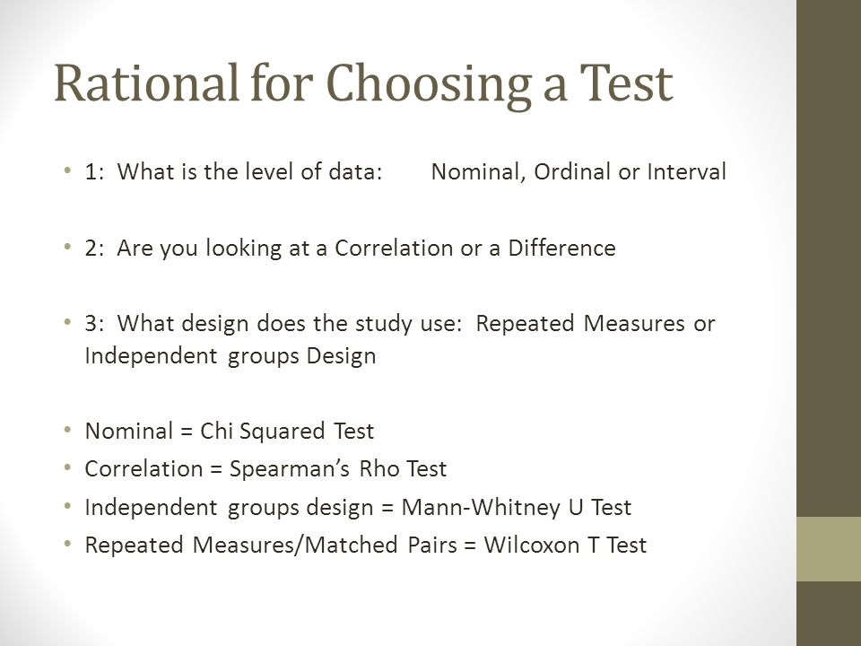 Rational for Choosing a Test 1: What is the level of data: Nominal, Ordinal or Interval 2: Are you looking at a Correlation or a Difference 3: What design does the study use: Repeated Measures or Independent groups Design Nominal = Chi Squared Test Correlation = Spearmans Rho Test Independent groups design = Mann-Whitney U Test Repeated Measures/Matched Pairs = Wilcoxon T Test