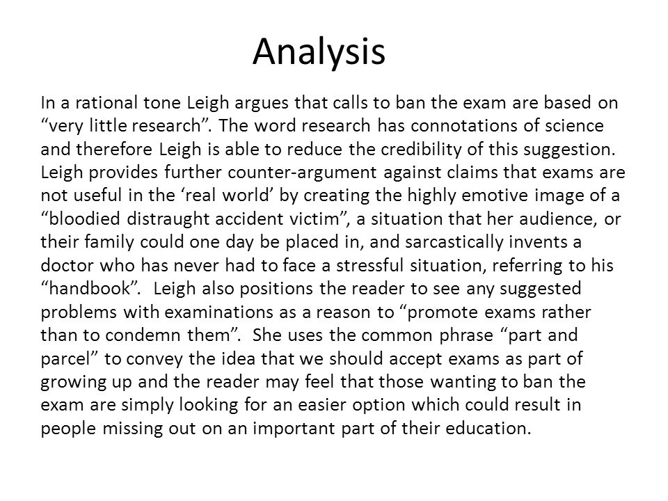 Analysis In a rational tone Leigh argues that calls to ban the exam are based on very little research. The word research has connotations of science a