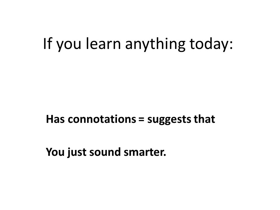 If you learn anything today: Has connotations = suggests that You just sound smarter.
