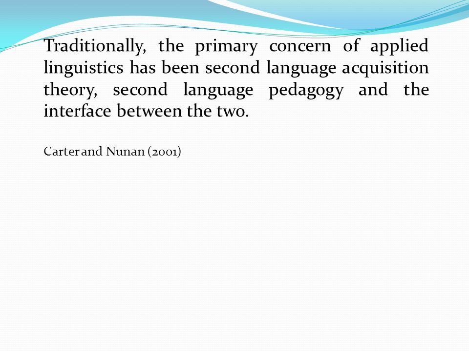 Traditionally, the primary concern of applied linguistics has been second language acquisition theory, second language pedagogy and the interface between the two.