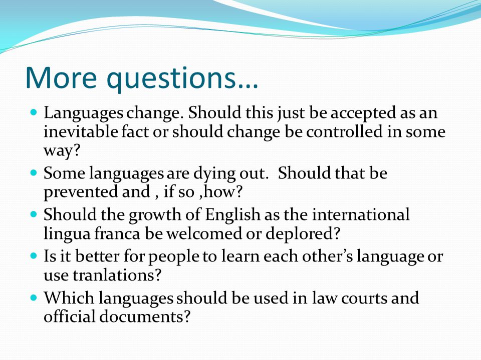 More questions… Languages change.