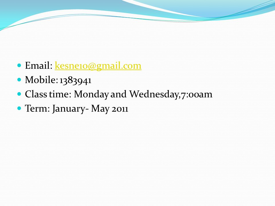 Email: kesne10@gmail.comkesne10@gmail.com Mobile: 1383941 Class time: Monday and Wednesday,7:00am Term: January- May 2011