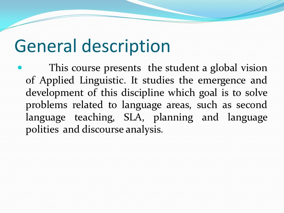 General description This course presents the student a global vision of Applied Linguistic.