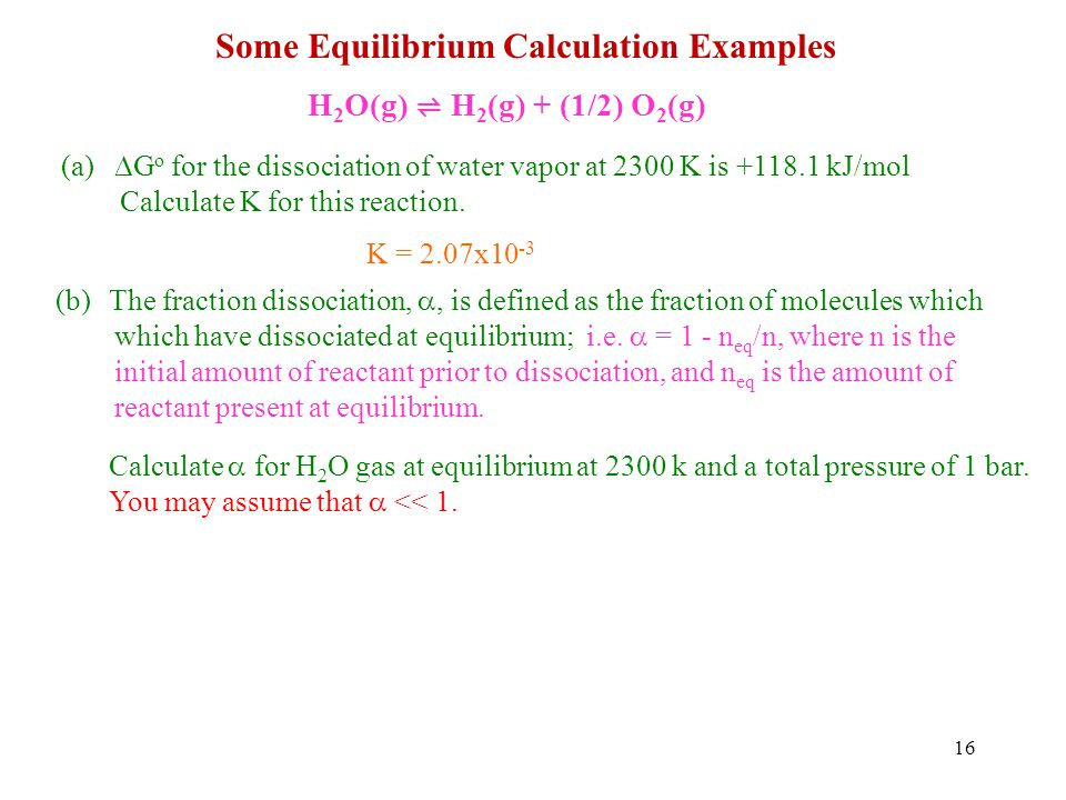 16 Some Equilibrium Calculation Examples H 2 O(g) H 2 (g) + (1/2) O 2 (g) (a) G o for the dissociation of water vapor at 2300 K is +118.1 kJ/mol Calculate K for this reaction.