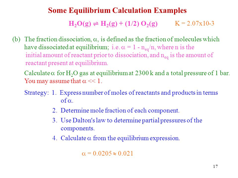 17 Some Equilibrium Calculation Examples H 2 O(g) H 2 (g) + (1/2) O 2 (g) (b)The fraction dissociation,, is defined as the fraction of molecules which